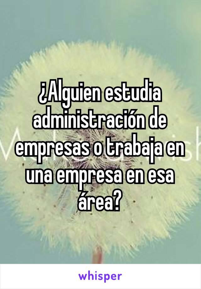 ¿Alguien estudia administración de empresas o trabaja en una empresa en esa área?