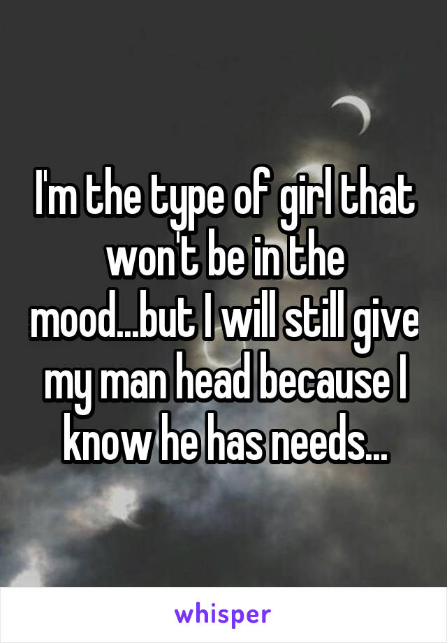 I'm the type of girl that won't be in the mood...but I will still give my man head because I know he has needs...