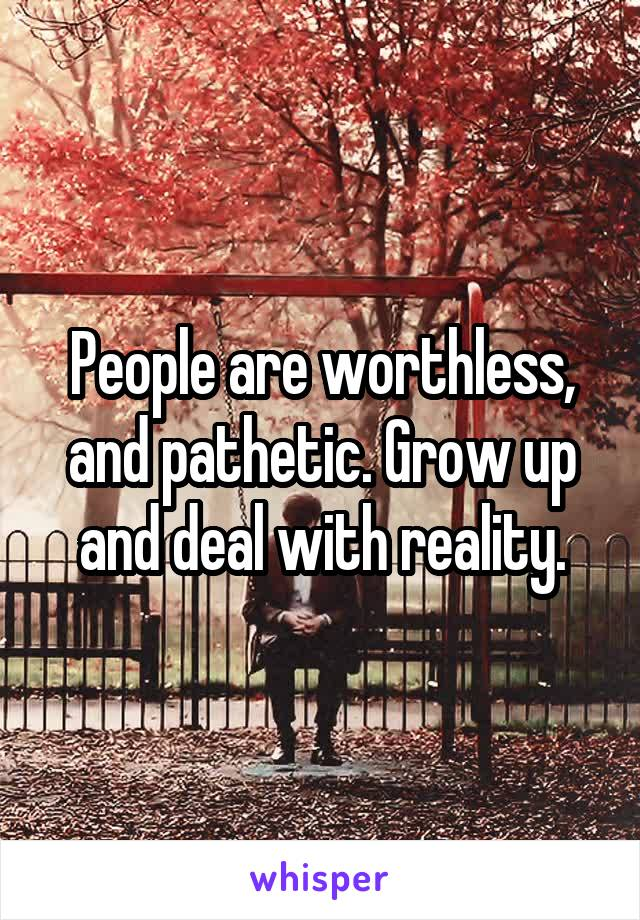 People are worthless, and pathetic. Grow up and deal with reality.
