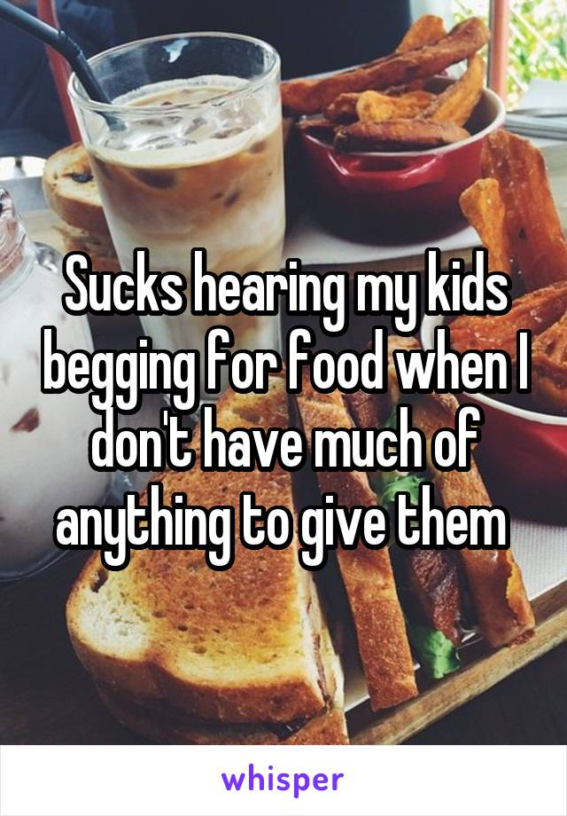 Sucks hearing my kids begging for food when I don't have much of anything to give them