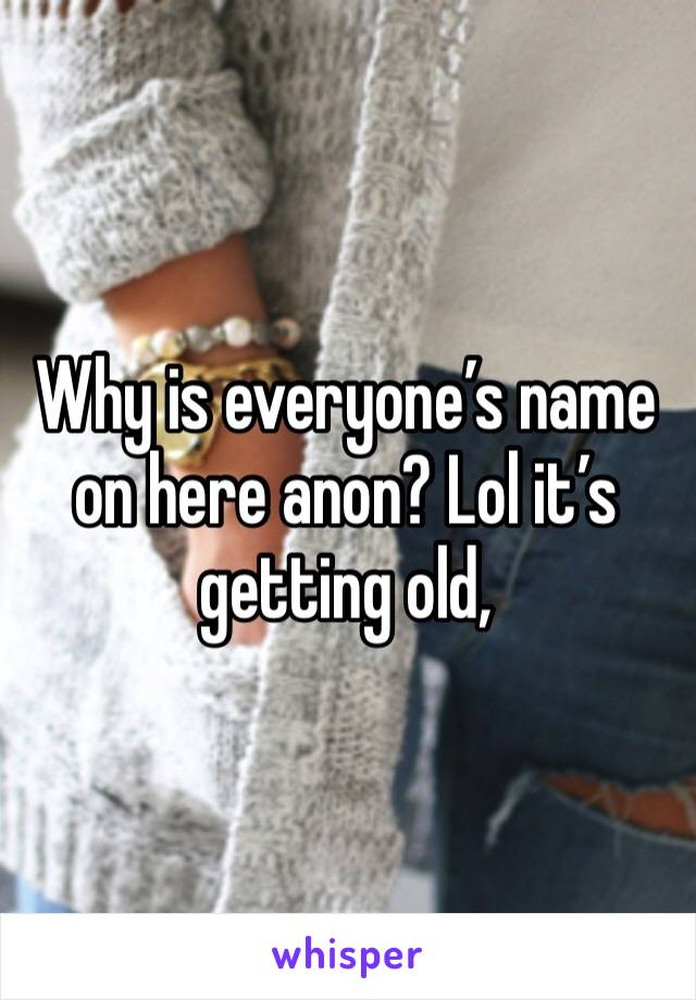 Why is everyone's name on here anon? Lol it's getting old,