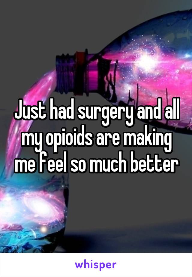 Just had surgery and all my opioids are making me feel so much better