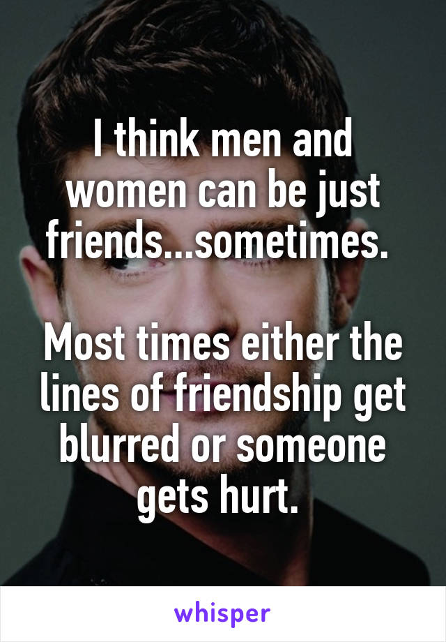 I think men and women can be just friends...sometimes.   Most times either the lines of friendship get blurred or someone gets hurt.