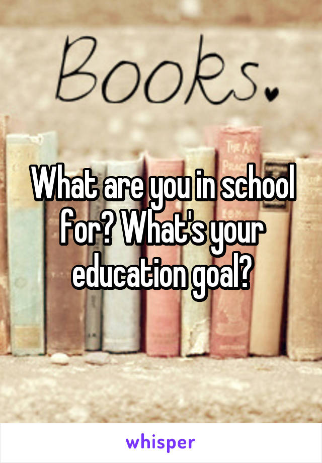 What are you in school for? What's your education goal?