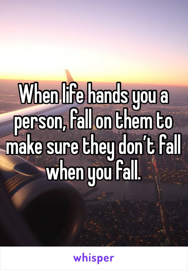 When life hands you a person, fall on them to make sure they don't fall when you fall.
