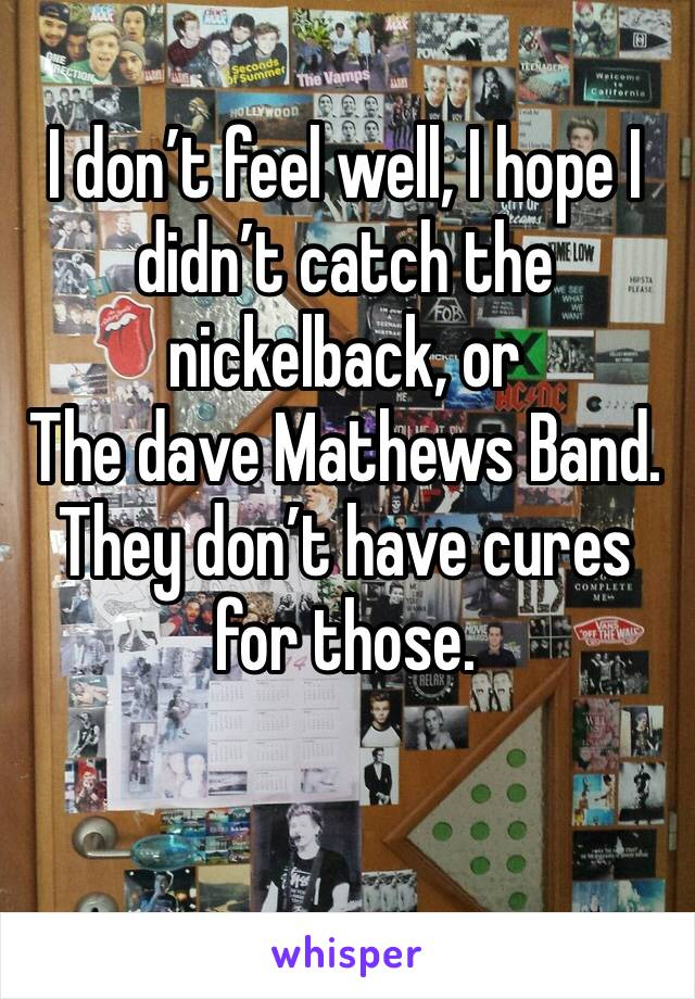I don't feel well, I hope I didn't catch the nickelback, or The dave Mathews Band.  They don't have cures for those.