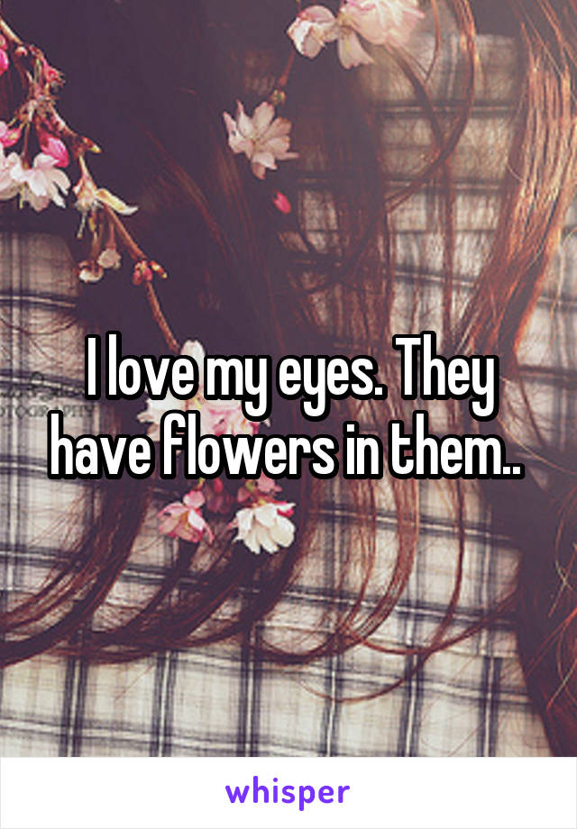 I love my eyes. They have flowers in them..