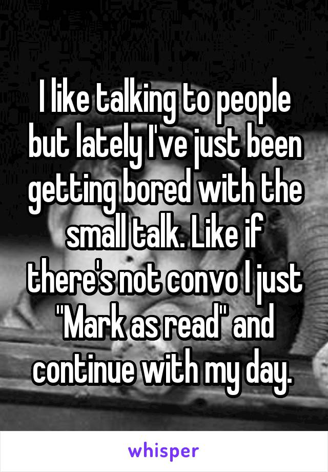 "I like talking to people but lately I've just been getting bored with the small talk. Like if there's not convo I just ""Mark as read"" and continue with my day."