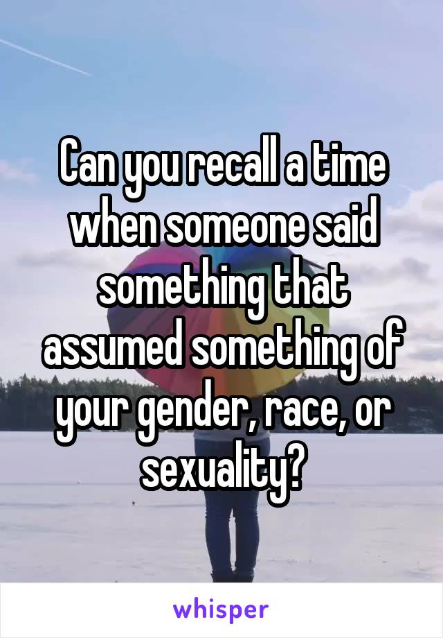 Can you recall a time when someone said something that assumed something of your gender, race, or sexuality?
