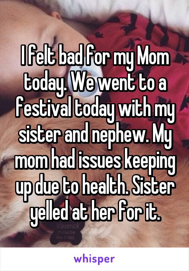 I felt bad for my Mom today. We went to a festival today with my sister and nephew. My mom had issues keeping up due to health. Sister yelled at her for it.