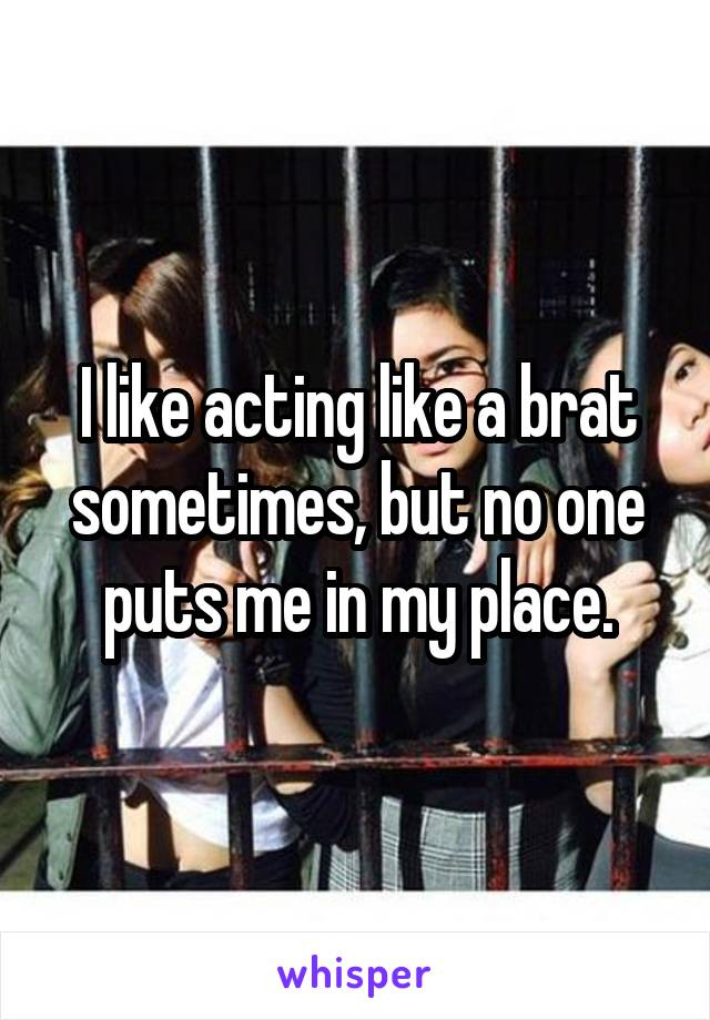 I like acting like a brat sometimes, but no one puts me in my place.