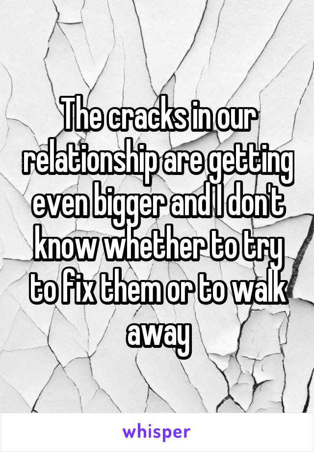 The cracks in our relationship are getting even bigger and I don't know whether to try to fix them or to walk away