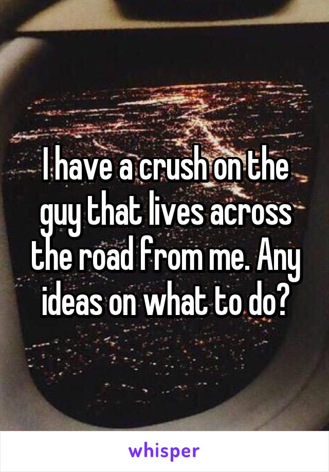 I have a crush on the guy that lives across the road from me. Any ideas on what to do?