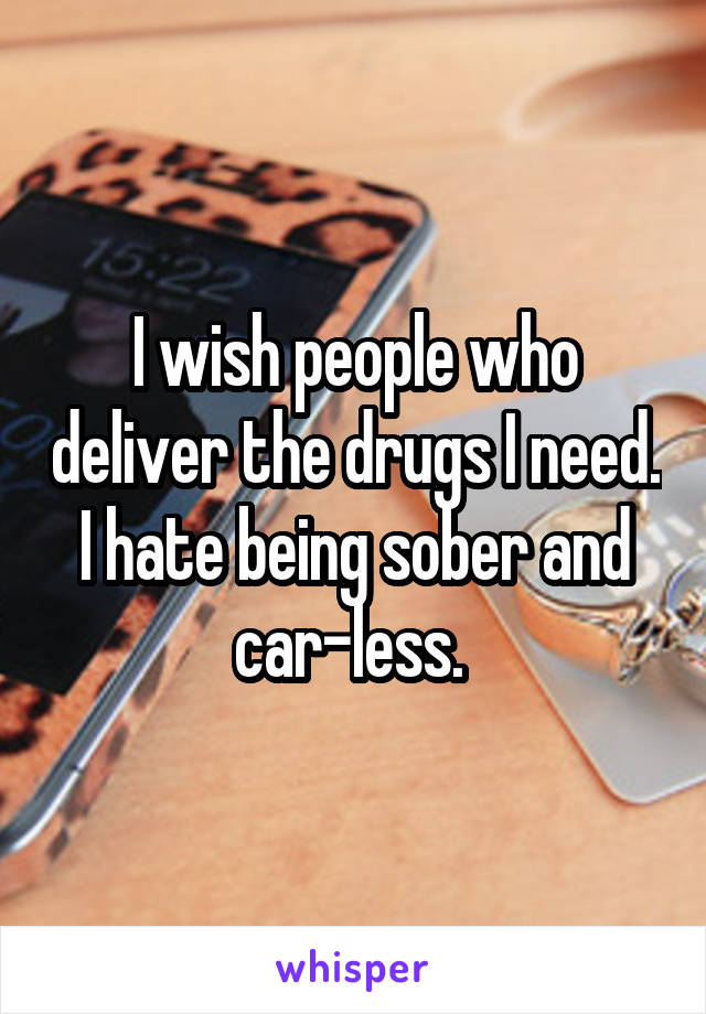 I wish people who deliver the drugs I need. I hate being sober and car-less.