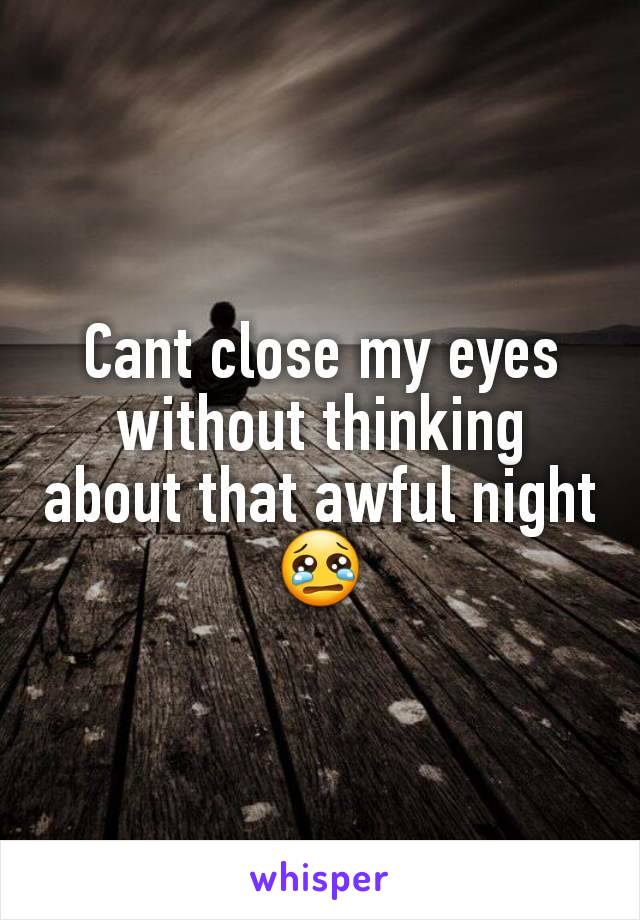 Cant close my eyes without thinking about that awful night 😢