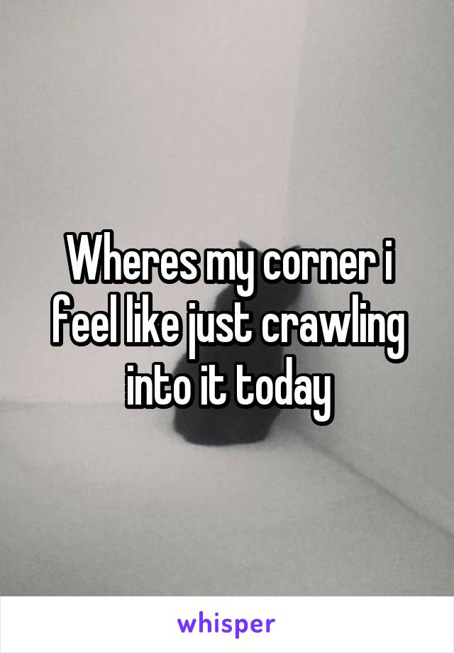 Wheres my corner i feel like just crawling into it today