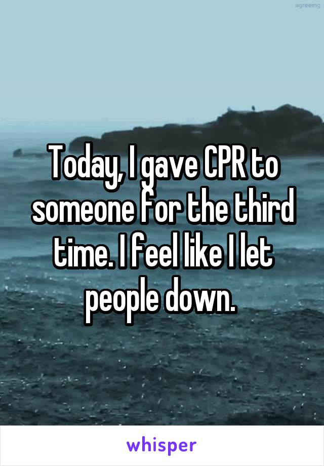Today, I gave CPR to someone for the third time. I feel like I let people down.
