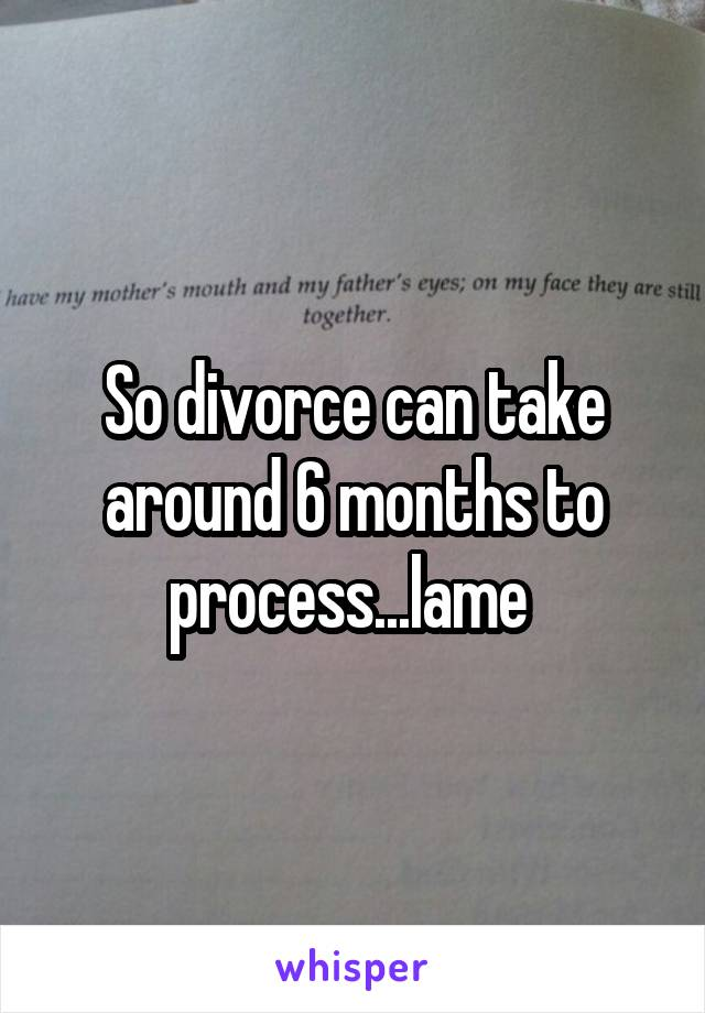 So divorce can take around 6 months to process...lame
