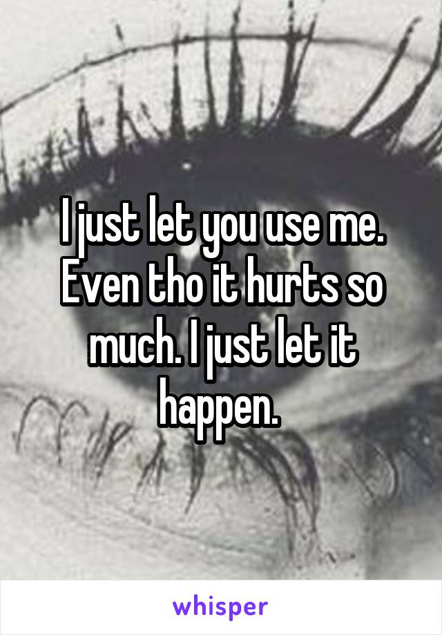 I just let you use me. Even tho it hurts so much. I just let it happen.