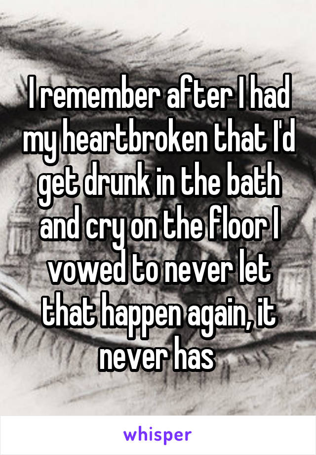 I remember after I had my heartbroken that I'd get drunk in the bath and cry on the floor I vowed to never let that happen again, it never has