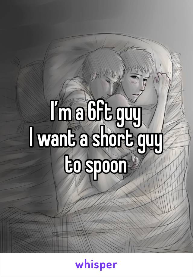 I'm a 6ft guy I want a short guy to spoon