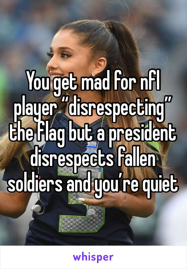"""You get mad for nfl player """"disrespecting"""" the flag but a president disrespects fallen soldiers and you're quiet"""