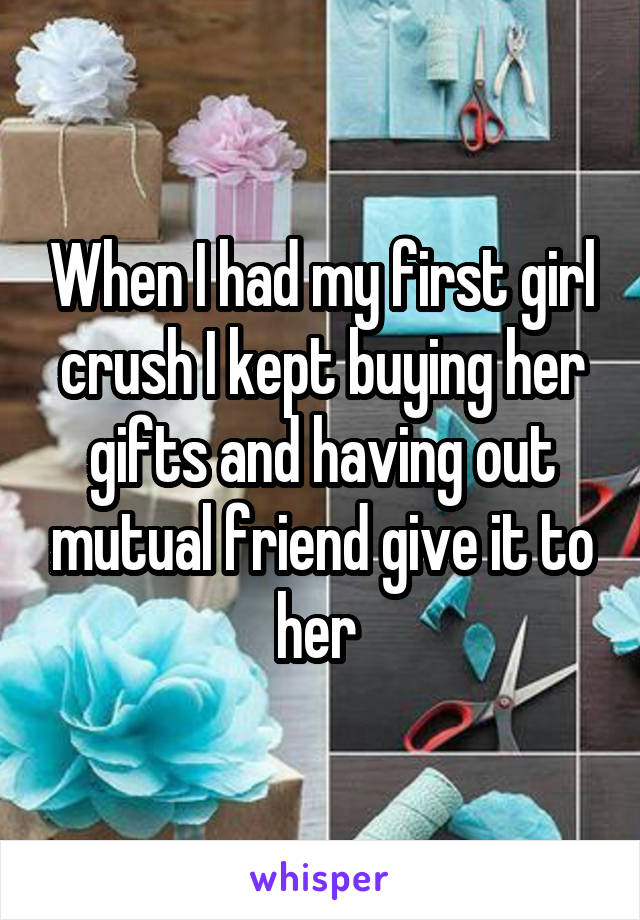 When I had my first girl crush I kept buying her gifts and having out mutual friend give it to her