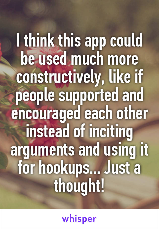 I think this app could be used much more constructively, like if people supported and encouraged each other instead of inciting arguments and using it for hookups... Just a thought!