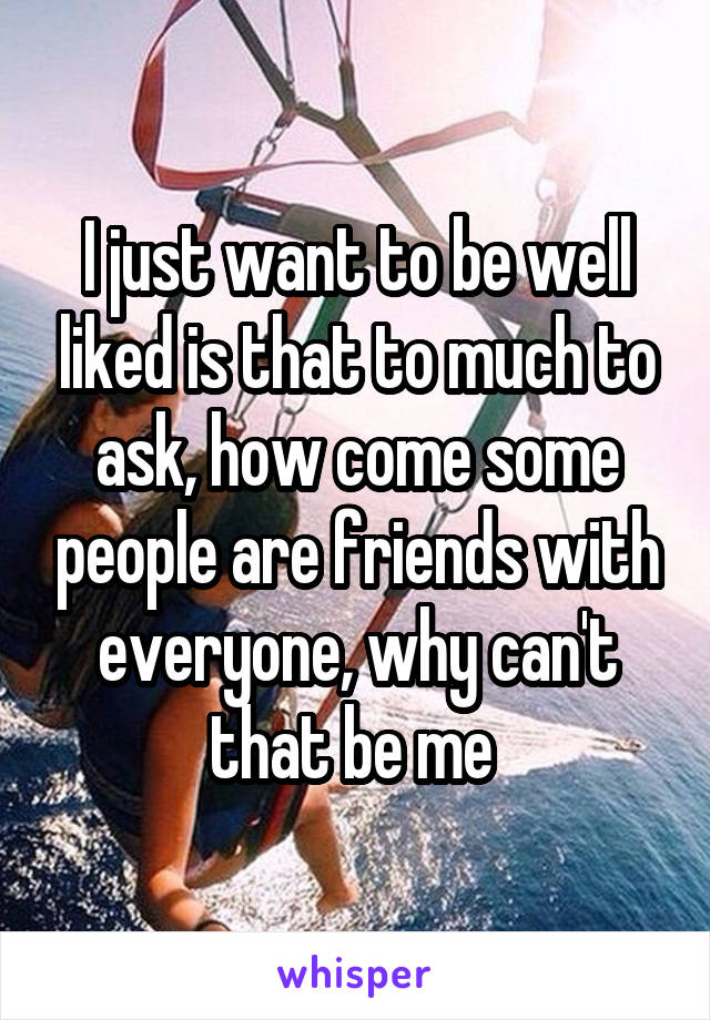 I just want to be well liked is that to much to ask, how come some people are friends with everyone, why can't that be me