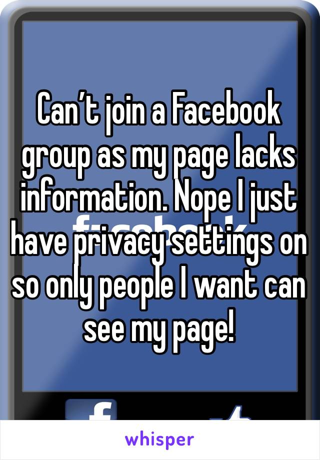 Can't join a Facebook group as my page lacks information. Nope I just have privacy settings on so only people I want can see my page!