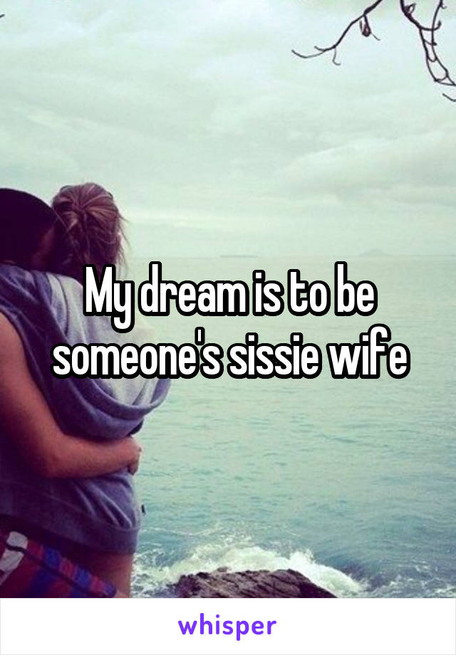 My dream is to be someone's sissie wife
