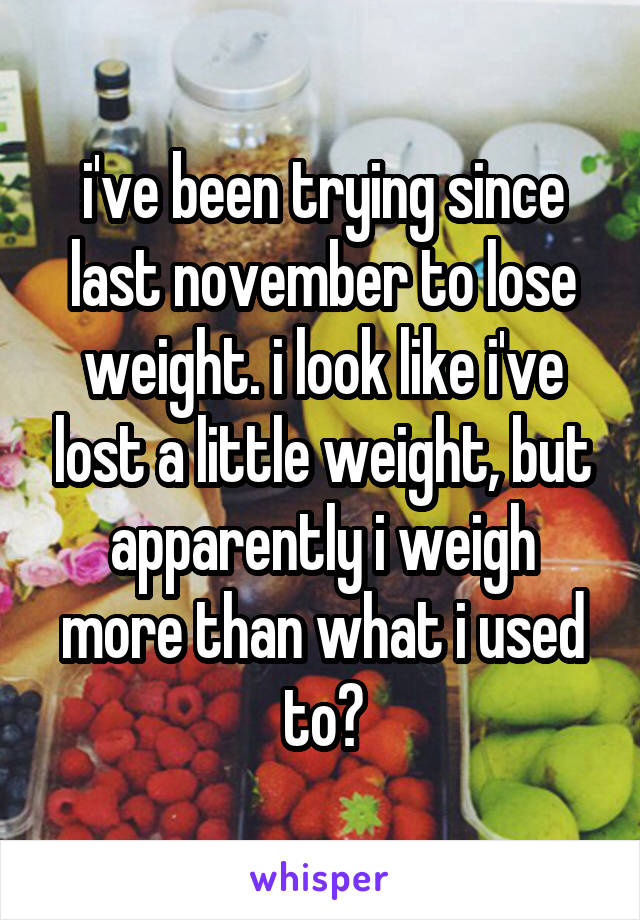 i've been trying since last november to lose weight. i look like i've lost a little weight, but apparently i weigh more than what i used to?