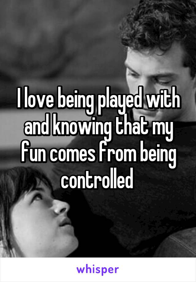 I love being played with and knowing that my fun comes from being controlled
