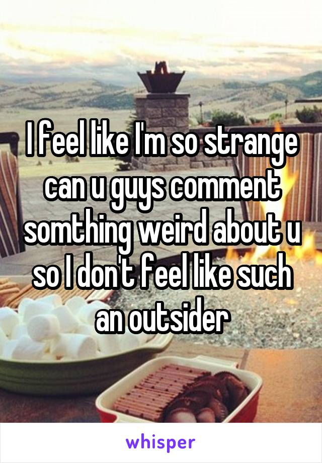 I feel like I'm so strange can u guys comment somthing weird about u so I don't feel like such an outsider