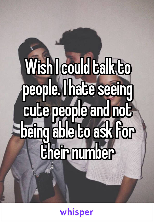 Wish I could talk to people. I hate seeing cute people and not being able to ask for their number