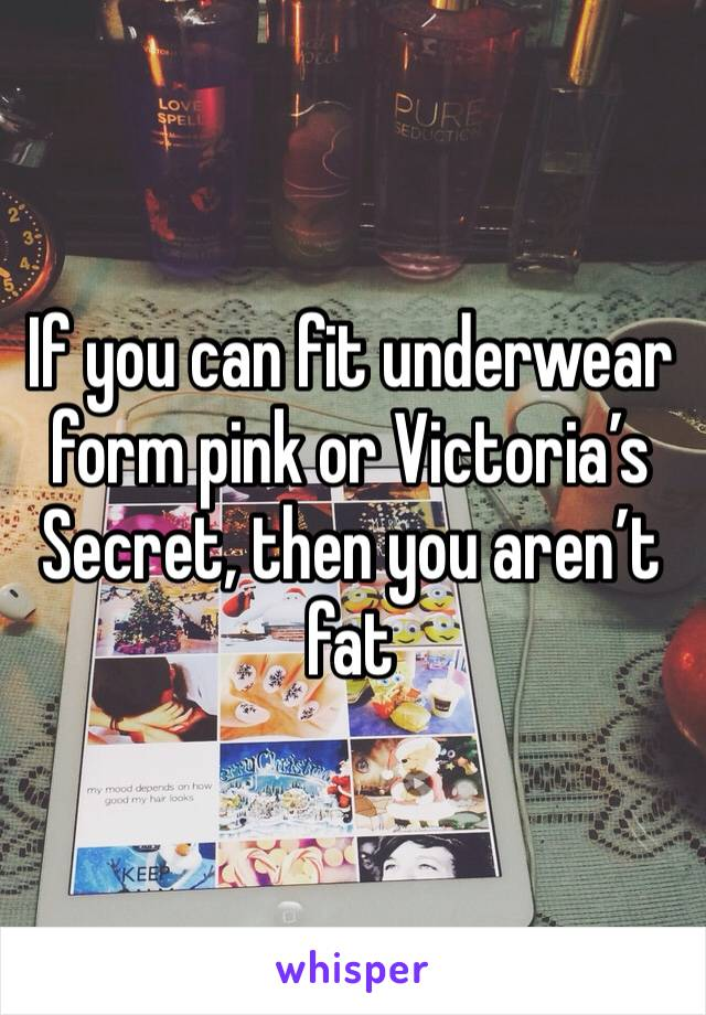 If you can fit underwear form pink or Victoria's Secret, then you aren't fat