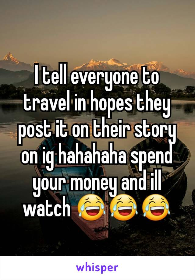 I tell everyone to travel in hopes they post it on their story on ig hahahaha spend your money and ill watch 😂😂😂