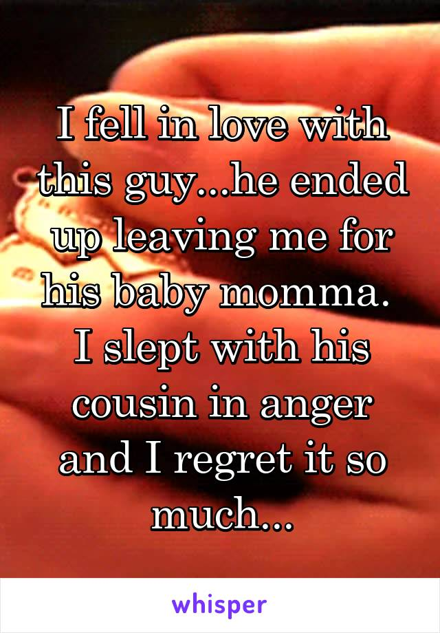 I fell in love with this guy...he ended up leaving me for his baby momma.  I slept with his cousin in anger and I regret it so much...