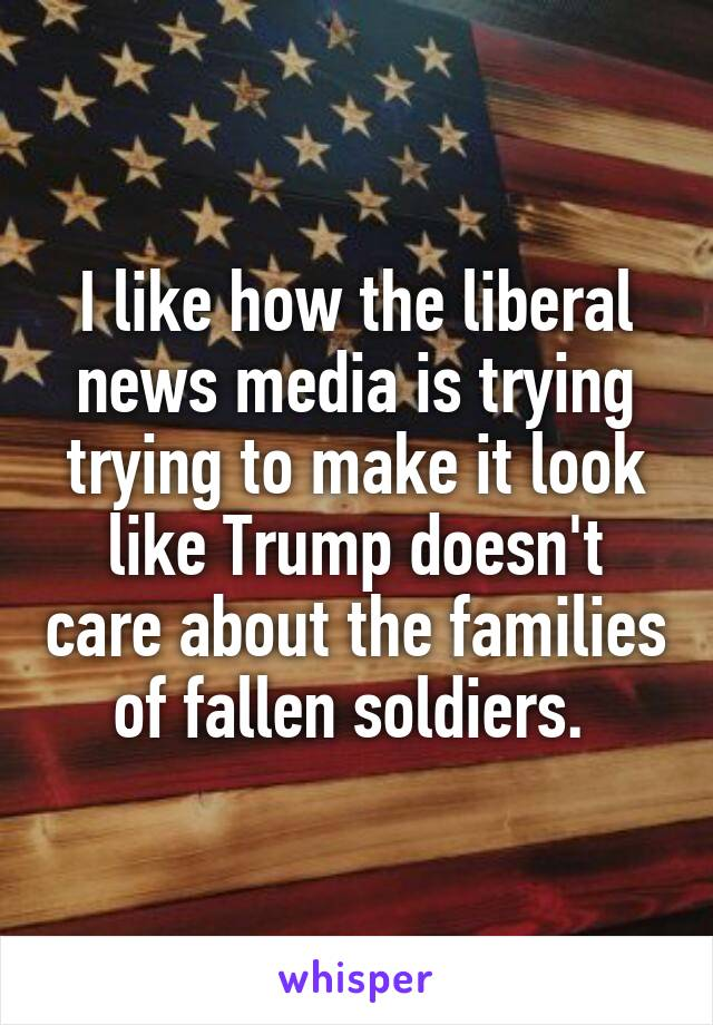 I like how the liberal news media is trying trying to make it look like Trump doesn't care about the families of fallen soldiers.