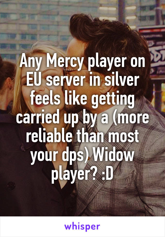 Any Mercy player on EU server in silver feels like getting carried up by a (more reliable than most your dps) Widow player? :D