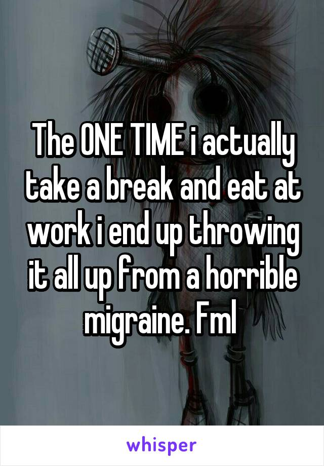 The ONE TIME i actually take a break and eat at work i end up throwing it all up from a horrible migraine. Fml