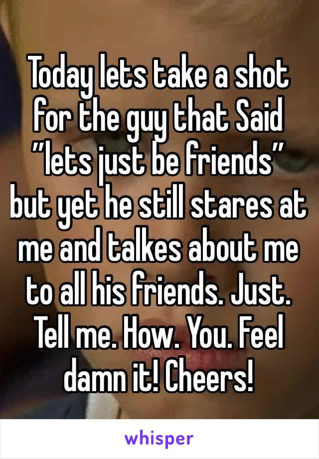"Today lets take a shot for the guy that Said ""lets just be friends"" but yet he still stares at me and talkes about me to all his friends. Just. Tell me. How. You. Feel damn it! Cheers!"