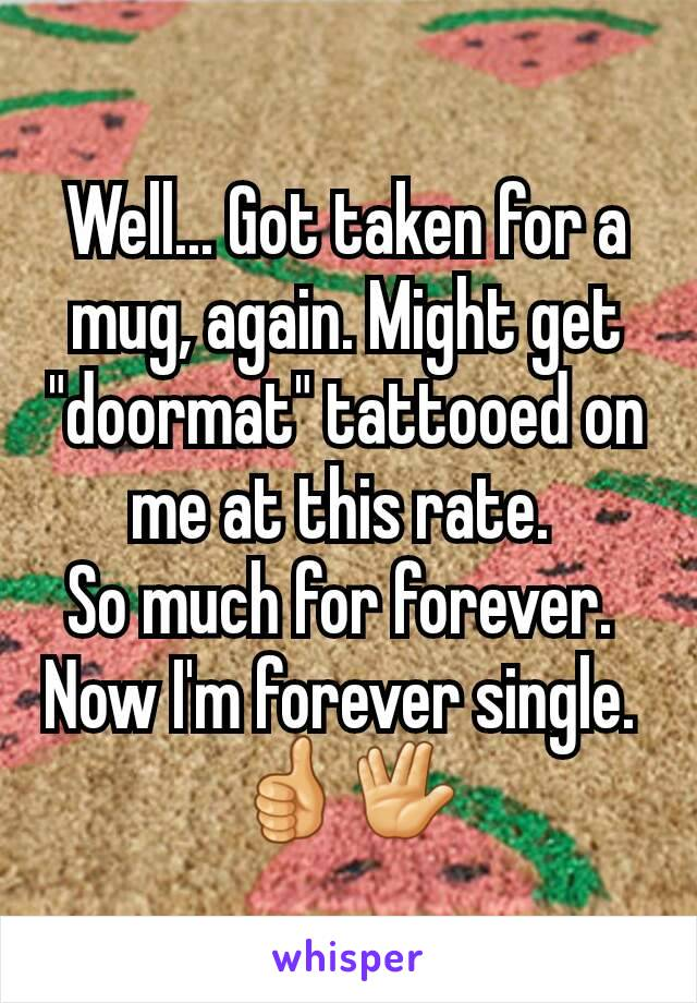"Well... Got taken for a mug, again. Might get ""doormat"" tattooed on me at this rate.  So much for forever.  Now I'm forever single.  👍🖖"