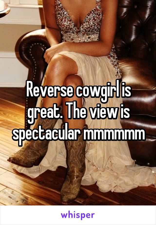 Reverse cowgirl is great. The view is spectacular mmmmmm