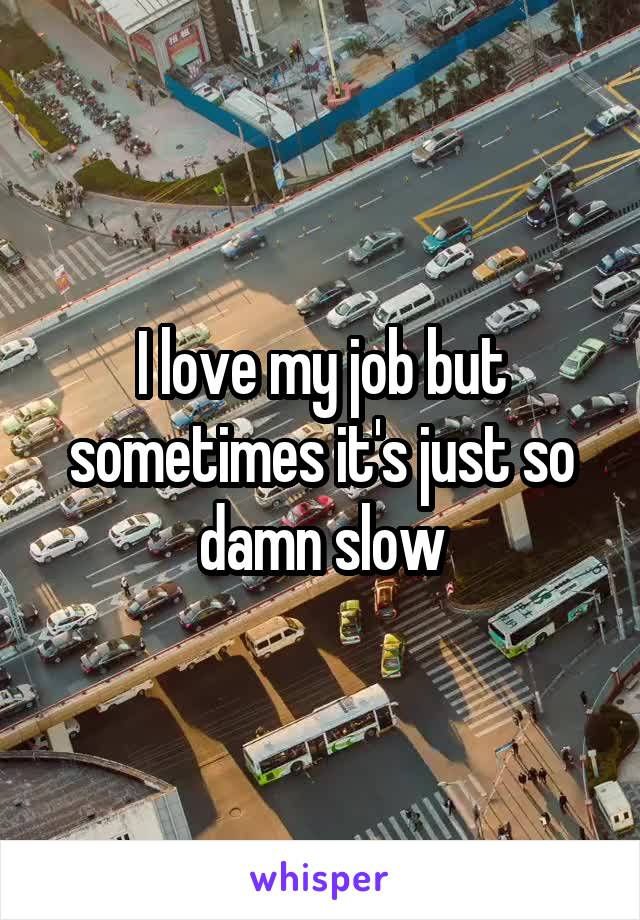 I love my job but sometimes it's just so damn slow