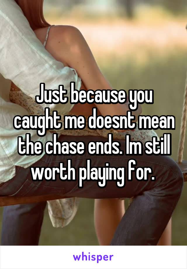 Just because you caught me doesnt mean the chase ends. Im still worth playing for.