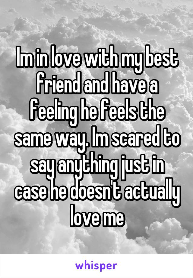 Im in love with my best friend and have a feeling he feels the same way. Im scared to say anything just in case he doesn't actually love me
