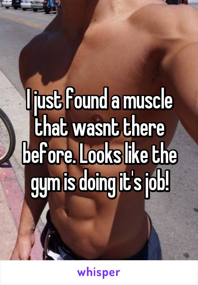 I just found a muscle that wasnt there before. Looks like the gym is doing it's job!