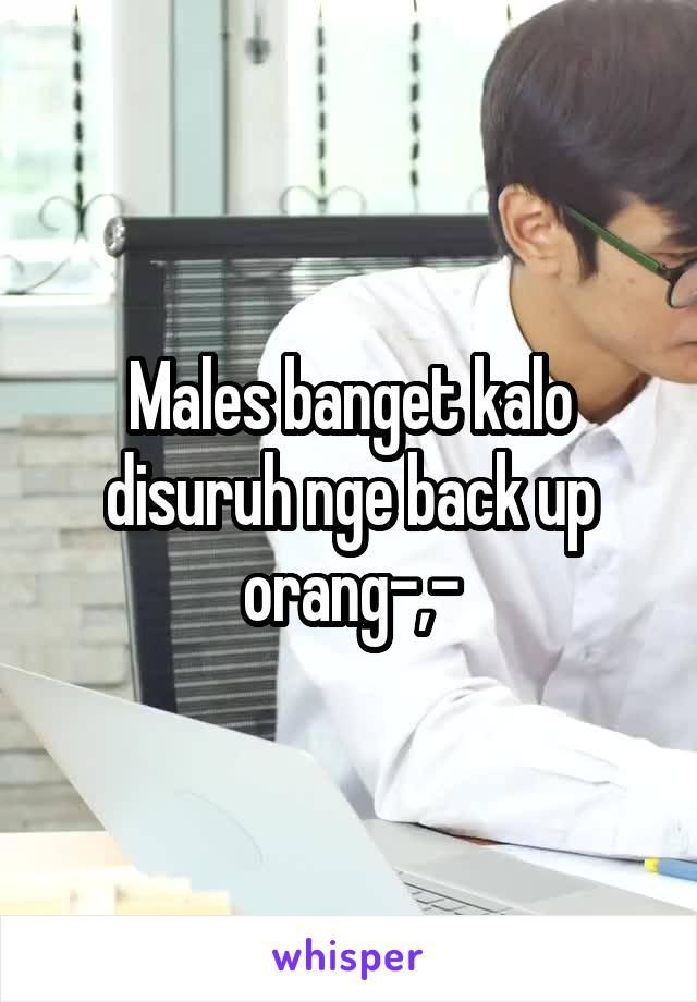 Males banget kalo disuruh nge back up orang-,-