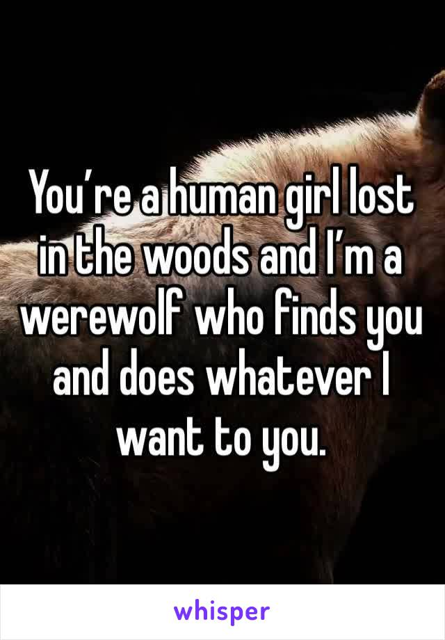 You're a human girl lost in the woods and I'm a werewolf who finds you and does whatever I want to you.